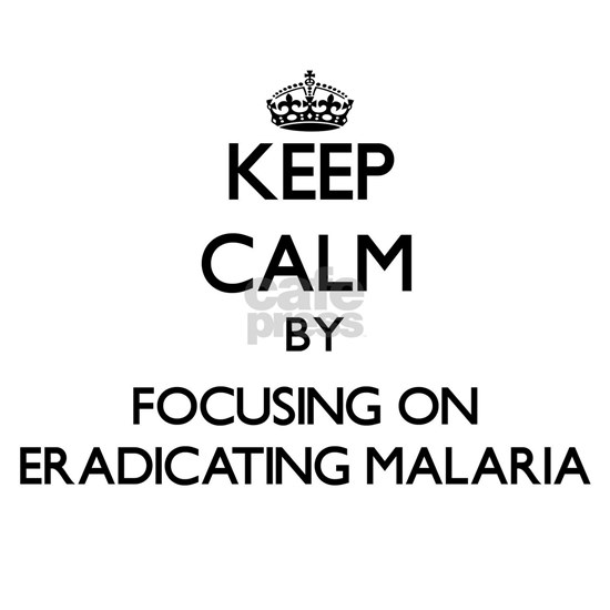 Keep Calm by focusing on Eradicating Malaria