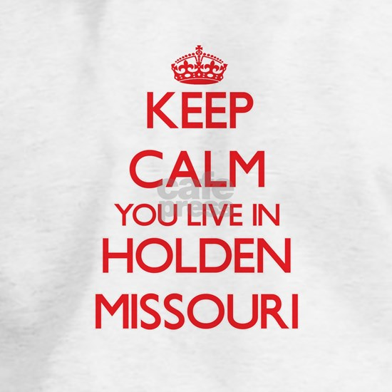 Keep calm you live in Holden Missouri