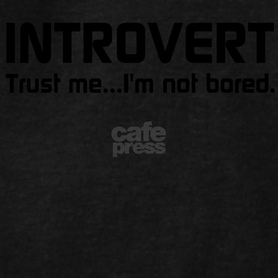 INTROVERT Trust me…Im not bored.