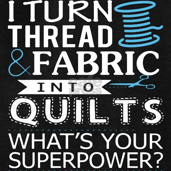 I Turn Thread Fabric Into Quilts T Shirt