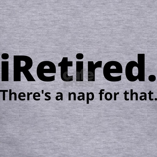 I'm retired there's a nap for that
