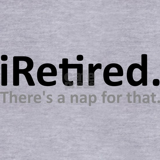 iRetired Im Retired Theres A Nap For That