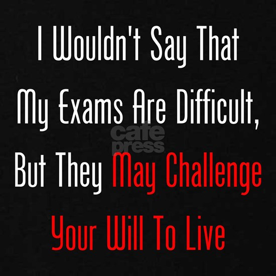 My Exams May Challenge Your Will To Live