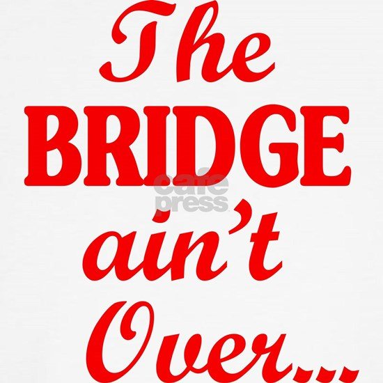 The BRIDGE ain't Over...