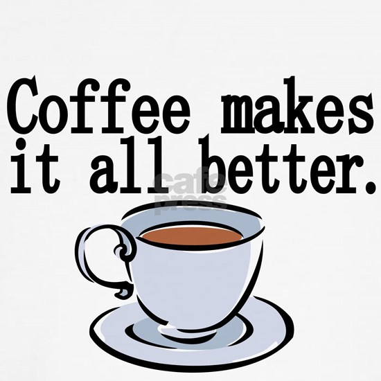 Coffee makes it all better