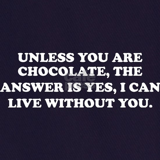 Unless You Chocolate Answer Yes Live Without You