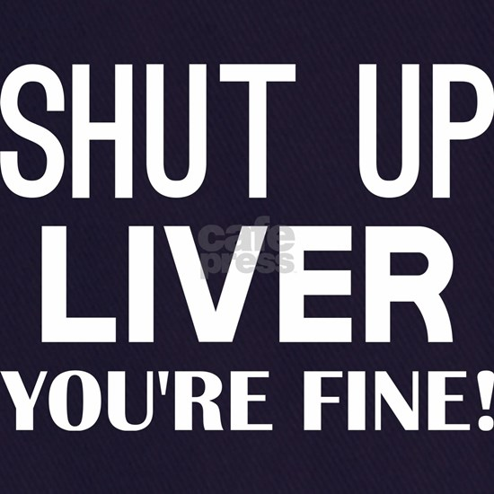 Shut Up Liver Youre Fine