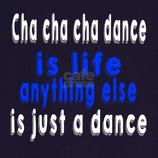 Cha cha cha Is Life Anything Else Is Just A Dance