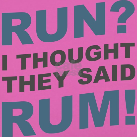 Run? I thought they said Rum!