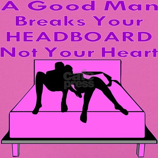 A Good Man Breaks Your Headboard Not Your Heart
