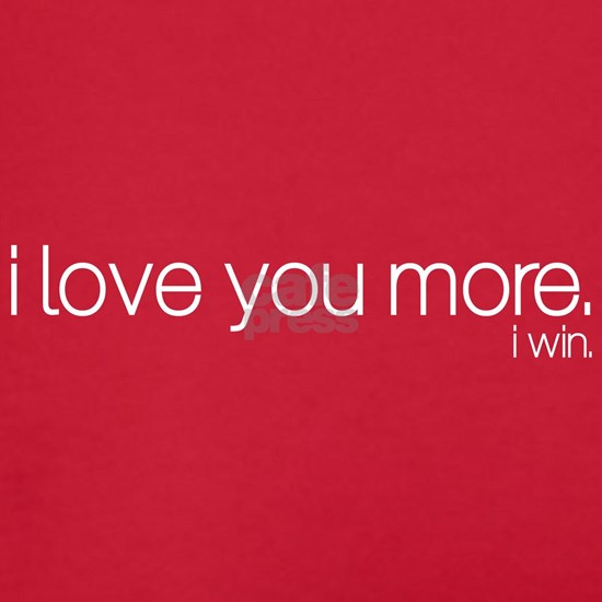 I love you more. I win.