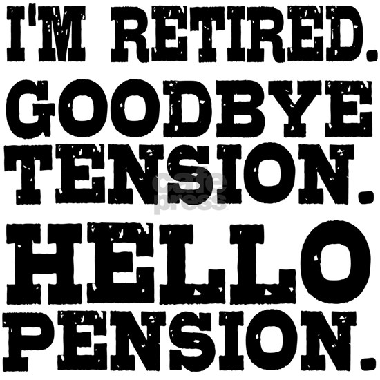 Retired Goodbye Tension Hello Pension