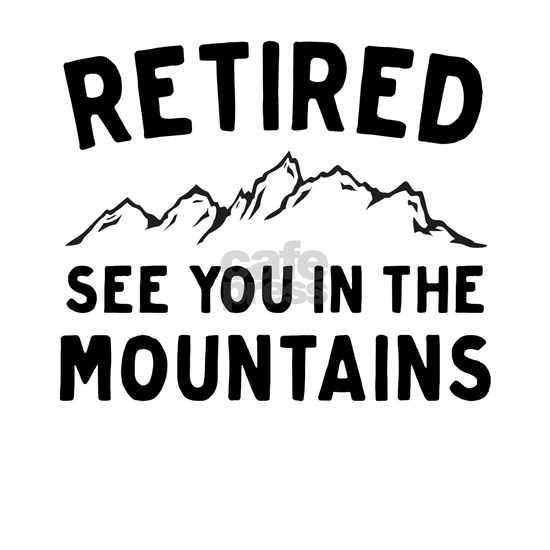Retired see you in the mountains