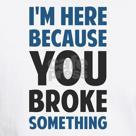 I'm Here Because You Broke Something