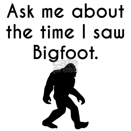 Ask Me About The Time I Saw Bigfoot