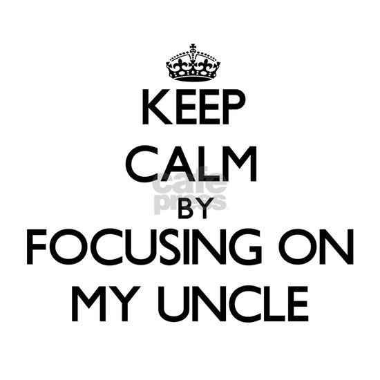 Keep Calm by focusing on My Uncle