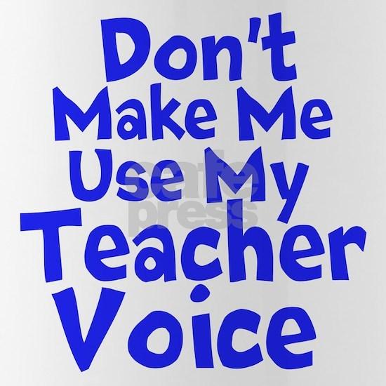 Dont Make Me Use my Teacher Voice
