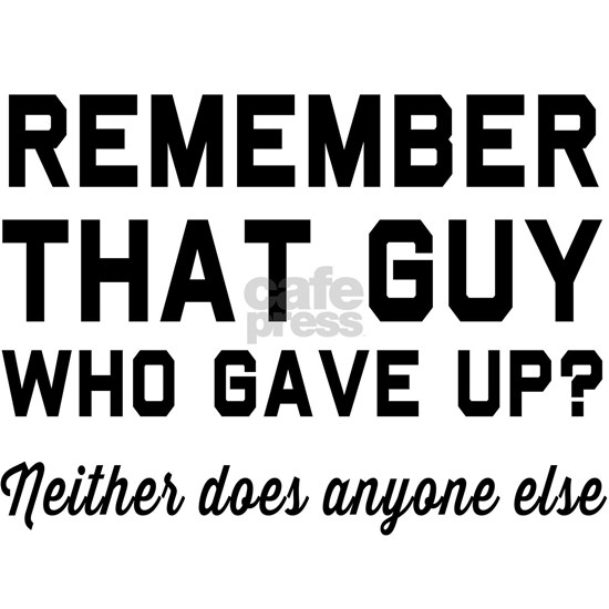Remember guy who gave up?