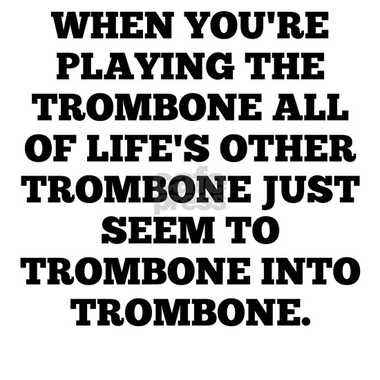 When Youre Playing The Trombone