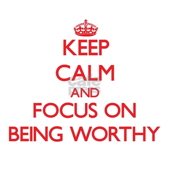 Keep Calm and focus on Being Worthy