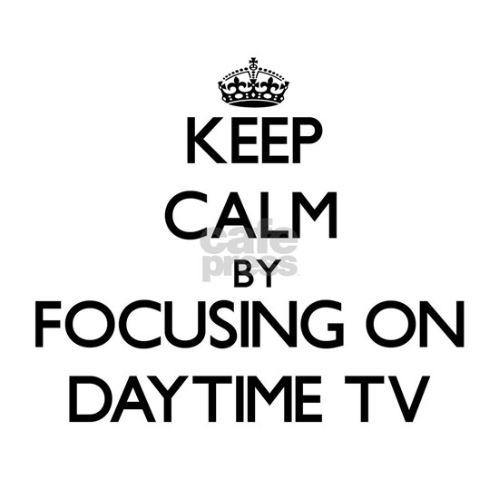 Keep Calm by focusing on Daytime Tv