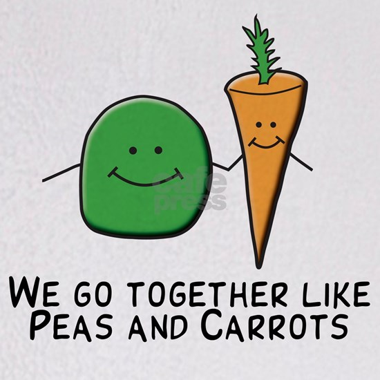 We go together like peas and carrots