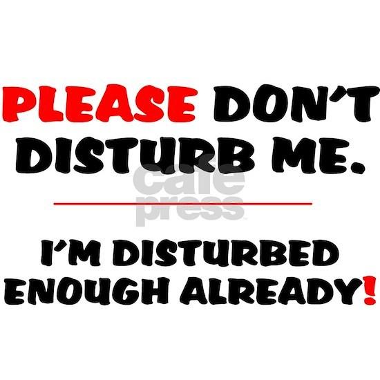 PLEASE DONT DISTURB ME - IM DISTURBED ENOUGH ALREA