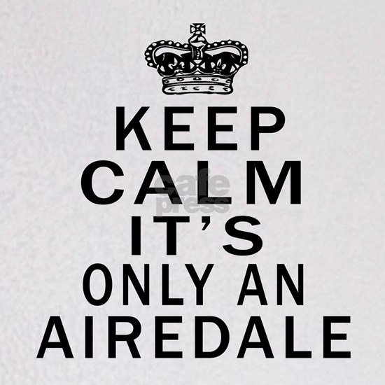 Keep Calm its Only An Airedale