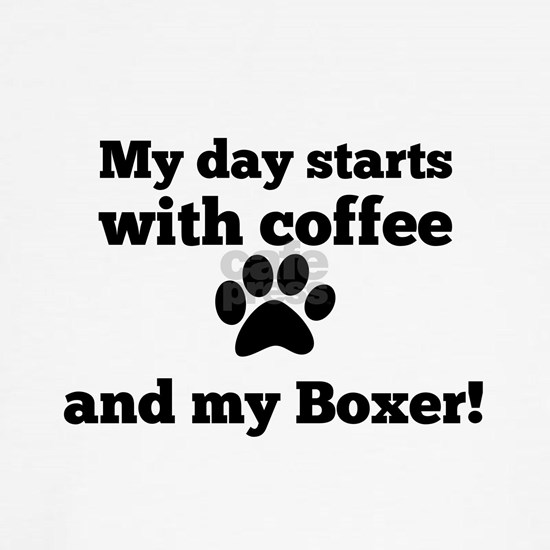 My day starts with Coffee and my Boxer
