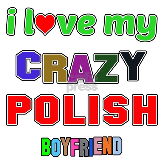I love my crazy Polish Boyfriend