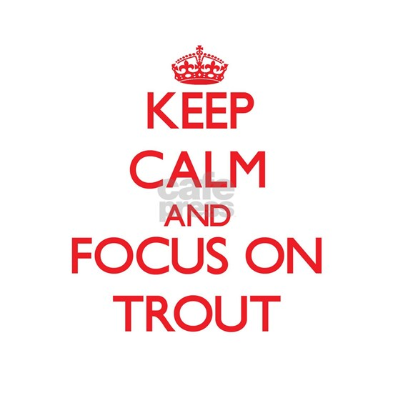Keep Calm and focus on Trout