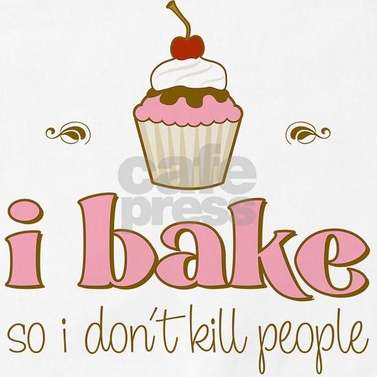 I Bake So I Dont Kill People