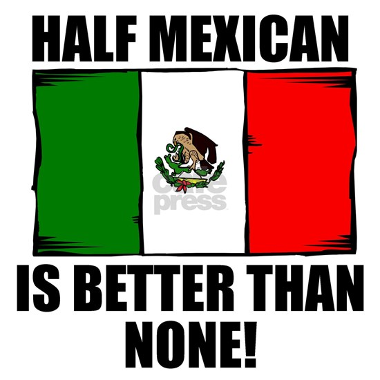 Half Mexican Is Better Than None