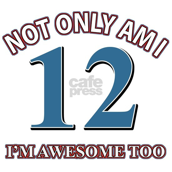 Not Only Am I 12 I Am Awesome Too