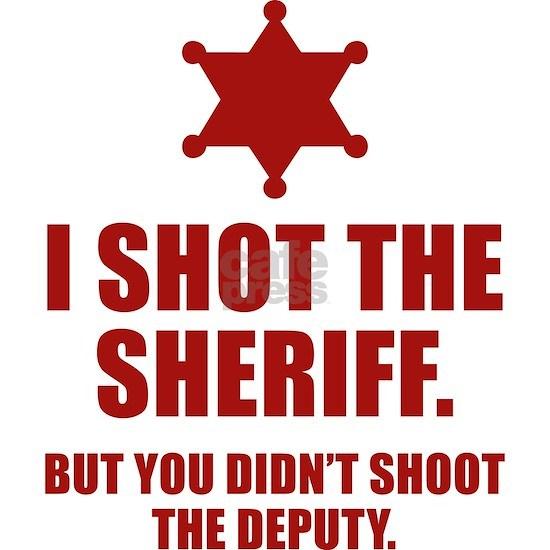 I Shot The Sheriff. But You Didn't Shoot The Deput