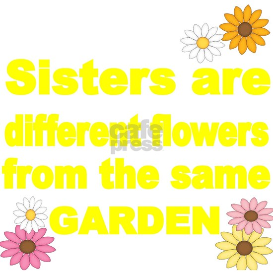 SISTER ARE DIFFERENT FLOWER FROM THE SAME GARDEN