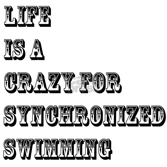 Life is A Crazy For Synchronized Swimming