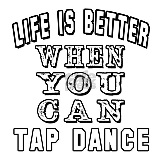 Life is better when you can Tap Dance