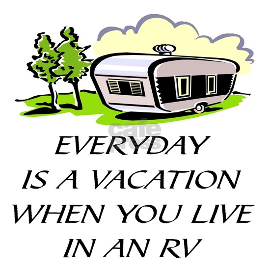 EVERYDAY IS A VACATION WHEN YOU LIVE IN AN RV