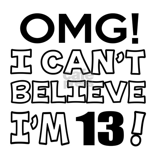 Omg I Can Not Believe I Am 13