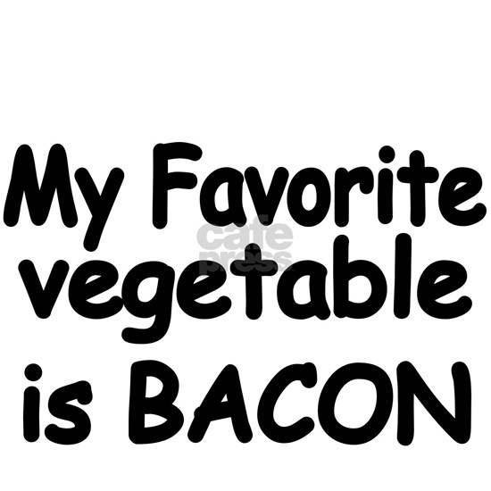 MY FAVORITE VEGETABLE IS BACON