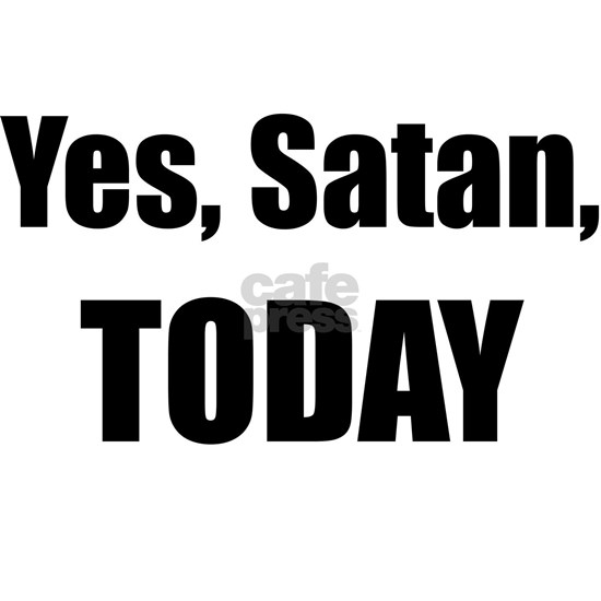 Yes, Satan, TODAY