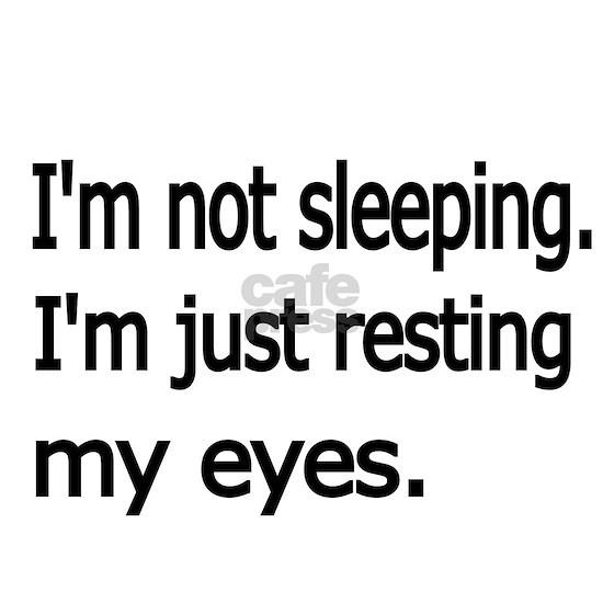 Im not sleeping,Im just resting my eyes