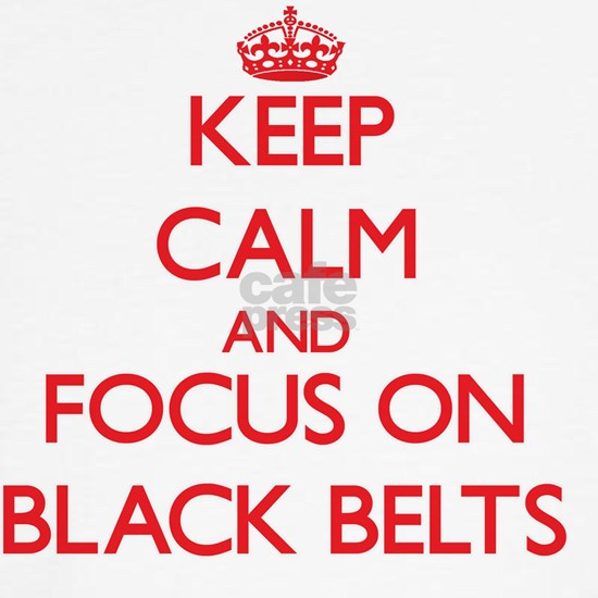 Keep Calm and focus on Black Belts