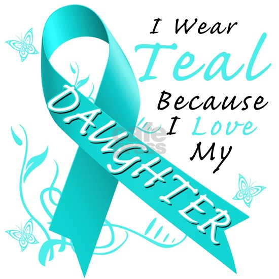 I Wear Teal Because I Love My Daughter