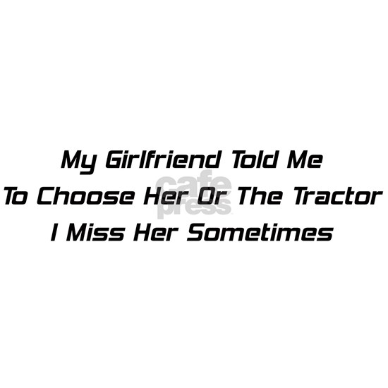 My Girlfriend Told Me To Choose Her Or The Tractor