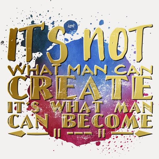 It's not what man can create it's what man can bec