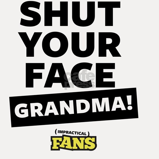 Shut your face grandma! Impractical Fans