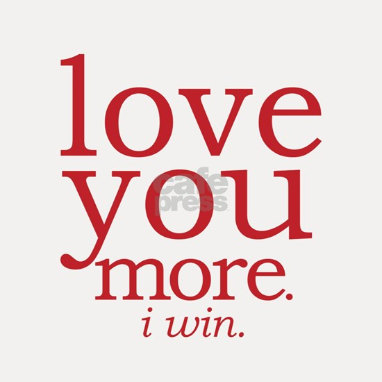 love you more. I win.