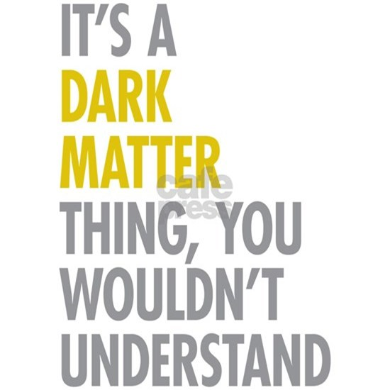 Its A Dark Matter Thing